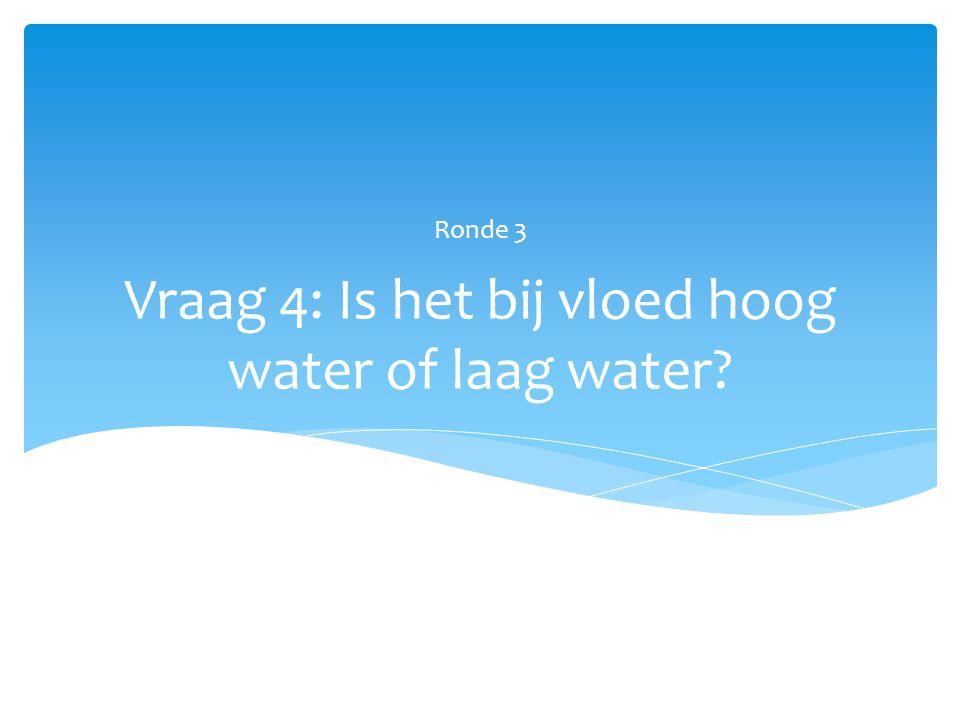 Vraag 4: Is het bij vloed hoog water of laag water? Ronde 3