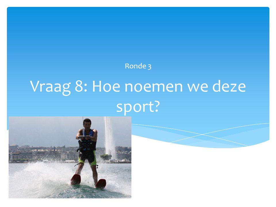 Vraag 8: Hoe noemen we deze sport? Ronde 3