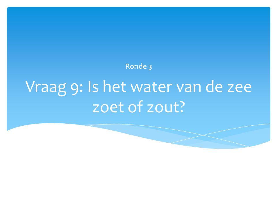 Vraag 9: Is het water van de zee zoet of zout? Ronde 3
