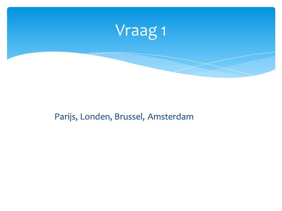Vraag 1 Parijs, Londen, Brussel, Amsterdam