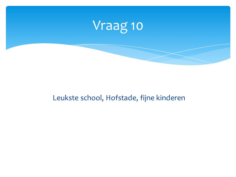 Vraag 10 Leukste school, Hofstade, fijne kinderen