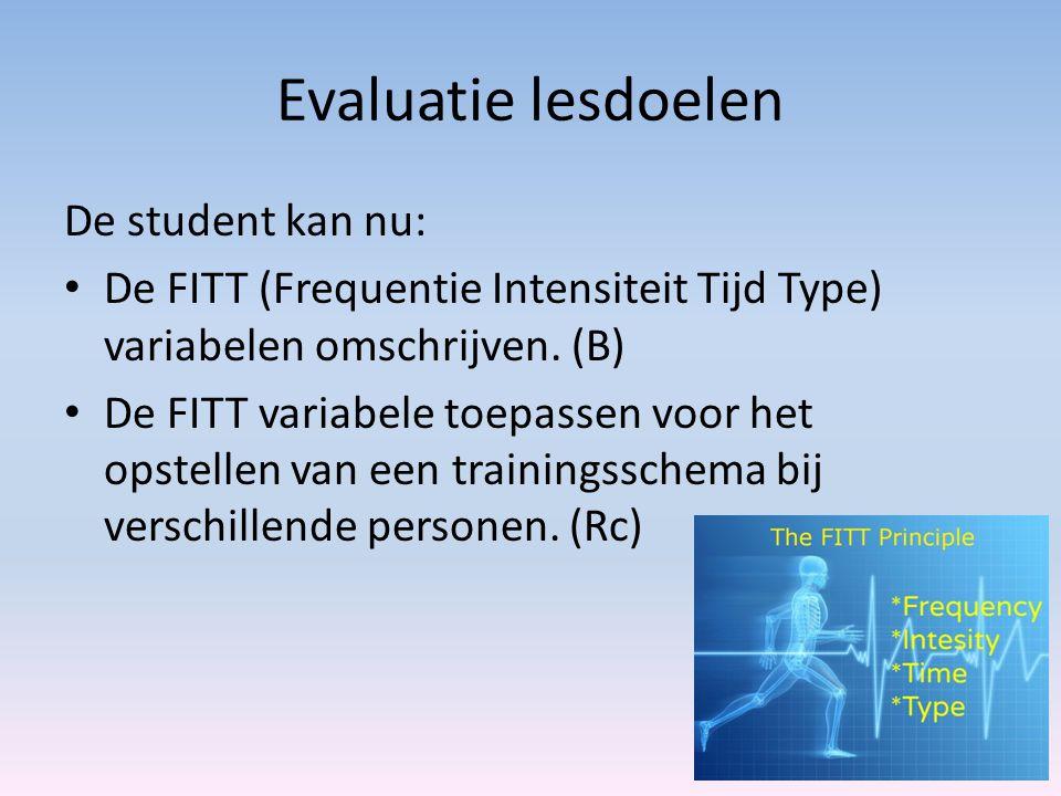 Evaluatie lesdoelen De student kan nu: De FITT (Frequentie Intensiteit Tijd Type) variabelen omschrijven. (B) De FITT variabele toepassen voor het ops