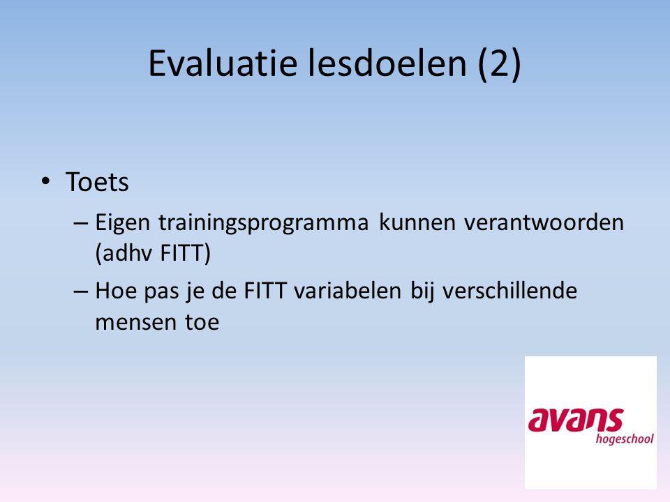 Evaluatie lesdoelen (2) Toets – Eigen trainingsprogramma kunnen verantwoorden (adhv FITT) – Hoe pas je de FITT variabelen bij verschillende mensen toe