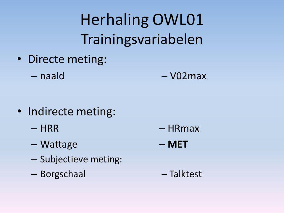 Herhaling OWL01 Trainingsvariabelen Directe meting: – naald  V02max Indirecte meting: – HRR  HRmax – Wattage  MET – Subjectieve meting: – Borgschaa