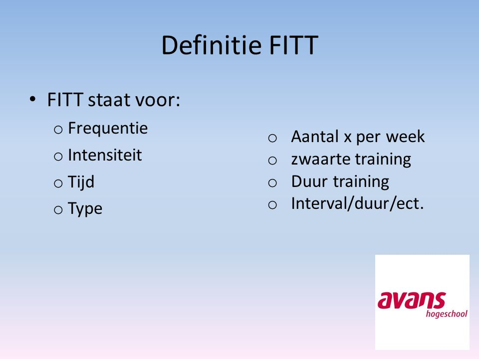 Definitie FITT FITT staat voor: o Frequentie o Intensiteit o Tijd o Type o Aantal x per week o zwaarte training o Duur training o Interval/duur/ect.
