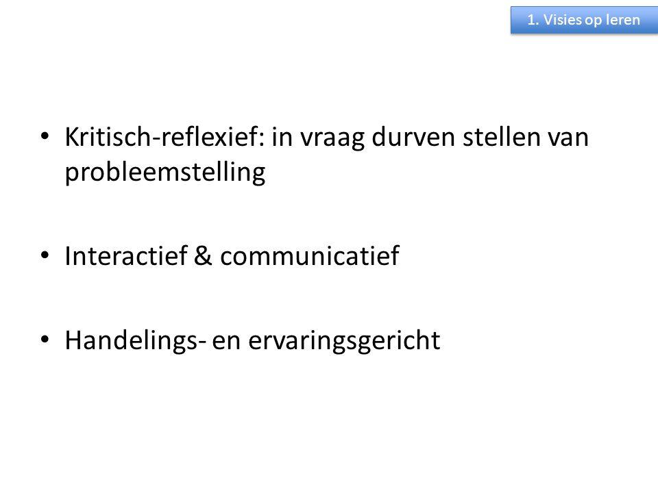 Kritisch-reflexief: in vraag durven stellen van probleemstelling Interactief & communicatief Handelings- en ervaringsgericht 1. Visies op leren