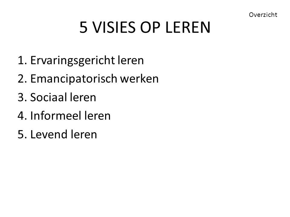 5 VISIES OP LEREN 1. Ervaringsgericht leren 2. Emancipatorisch werken 3. Sociaal leren 4. Informeel leren 5. Levend leren Overzicht