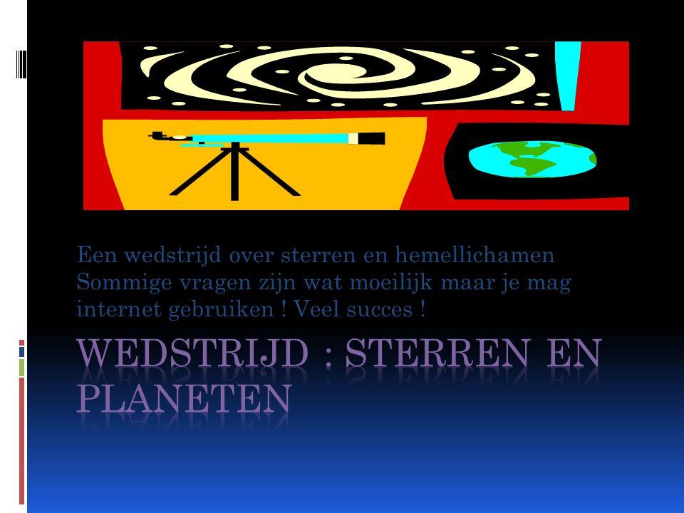 Een wedstrijd over sterren en hemellichamen Sommige vragen zijn wat moeilijk maar je mag internet gebruiken .