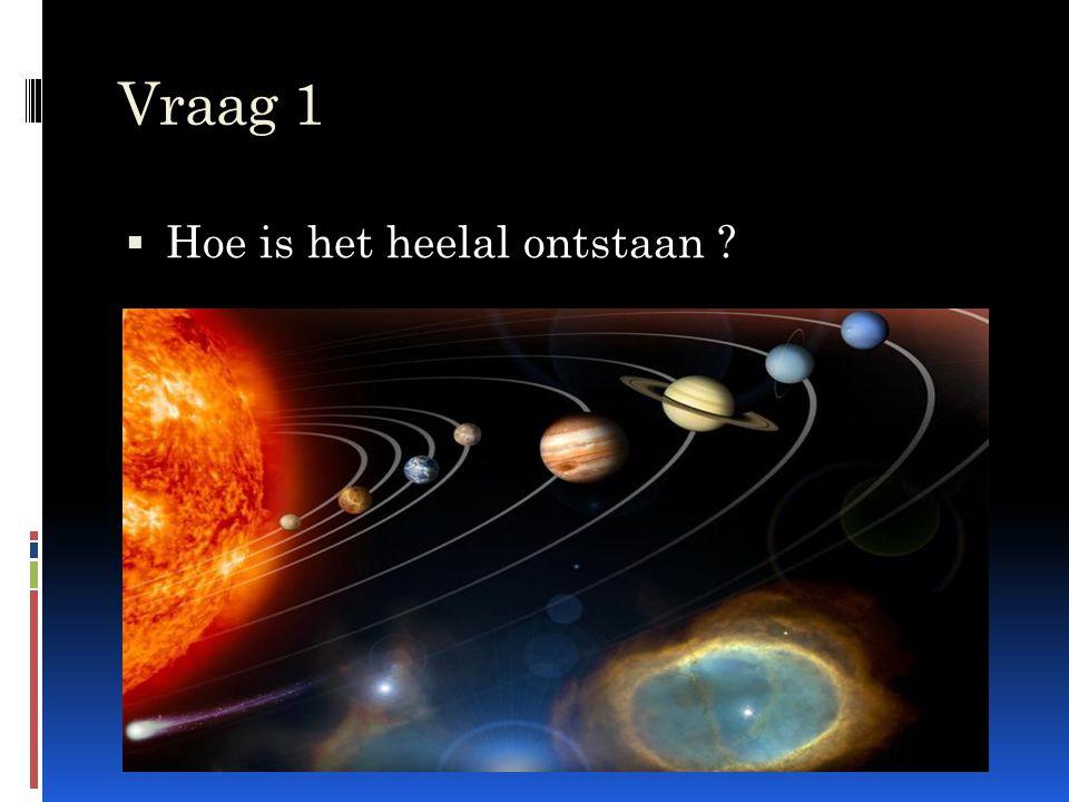 Vraag 1  Hoe is het heelal ontstaan ?
