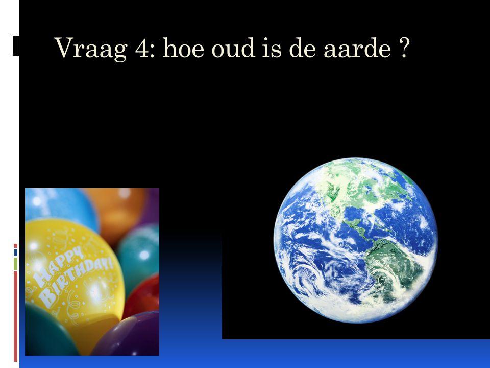 Vraag 4: hoe oud is de aarde ?