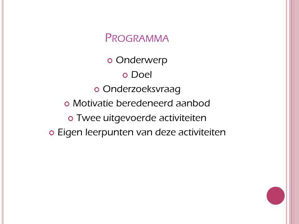 P ROGRAMMA Onderwerp Doel Onderzoeksvraag Motivatie beredeneerd aanbod Twee uitgevoerde activiteiten Eigen leerpunten van deze activiteiten