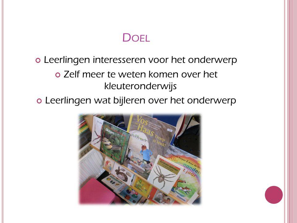 D OEL Leerlingen interesseren voor het onderwerp Zelf meer te weten komen over het kleuteronderwijs Leerlingen wat bijleren over het onderwerp