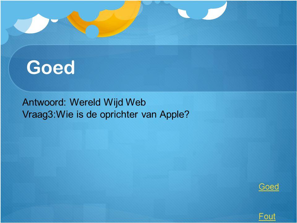 Goed Antwoord: Wereld Wijd Web Vraag3:Wie is de oprichter van Apple? Goed Fout