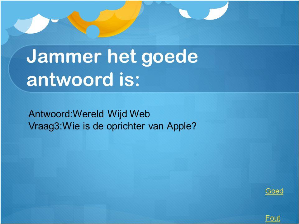 Jammer het goede antwoord is: Antwoord:Wereld Wijd Web Vraag3:Wie is de oprichter van Apple? Goed Fout