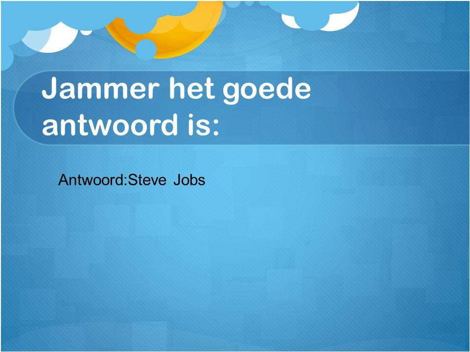 Jammer het goede antwoord is: Antwoord:Steve Jobs
