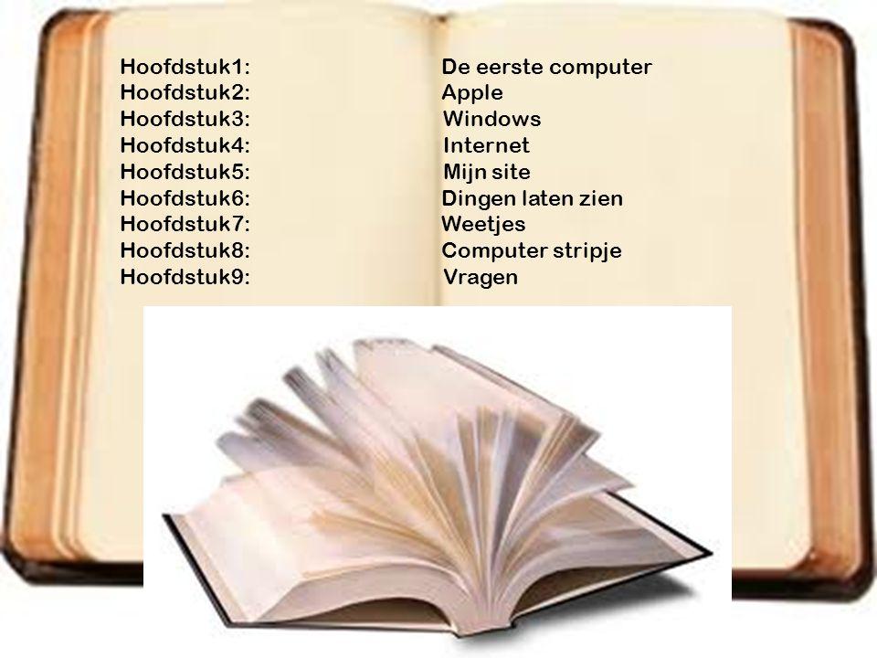Hoofdstuk1: De eerste computer Hoofdstuk2: Apple Hoofdstuk3: Windows Hoofdstuk4: Internet Hoofdstuk5: Mijn site Hoofdstuk6: Dingen laten zien Hoofdstu