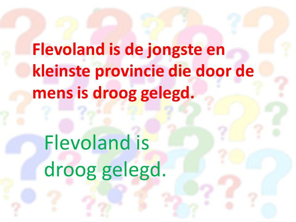 Flevoland is de jongste en kleinste provincie die door de mens is droog gelegd.