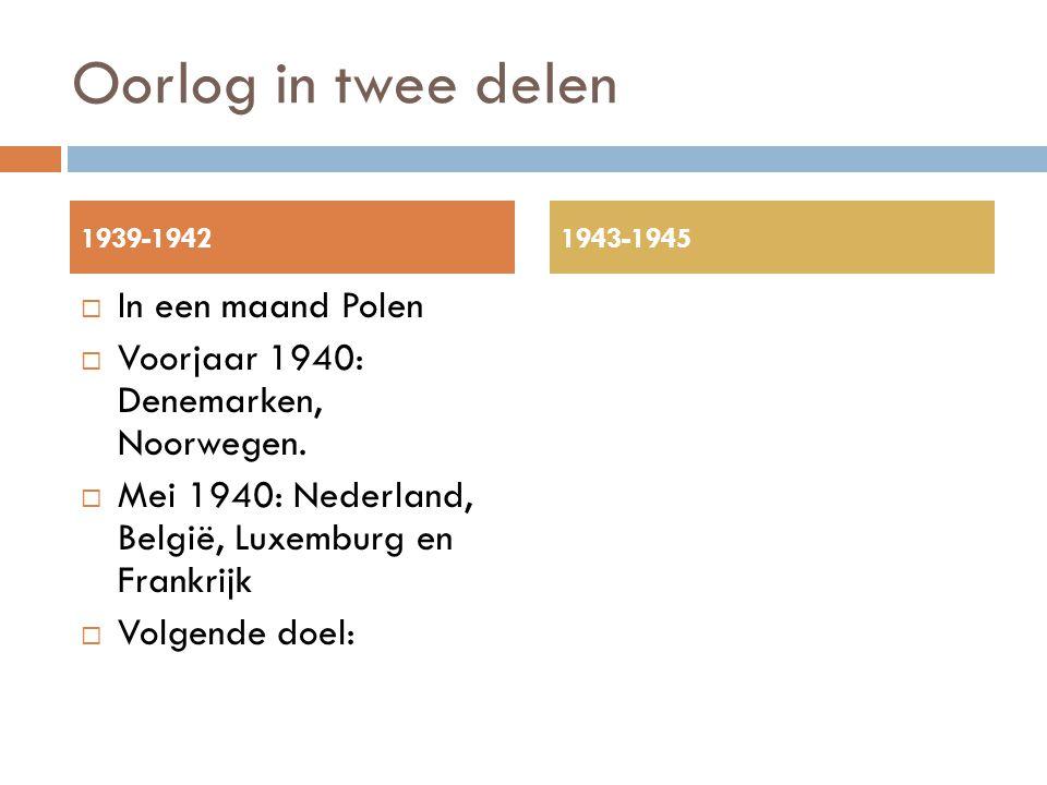 Oorlog in twee delen  In een maand Polen  Voorjaar 1940: Denemarken, Noorwegen.  Mei 1940: Nederland, België, Luxemburg en Frankrijk  Volgende doe