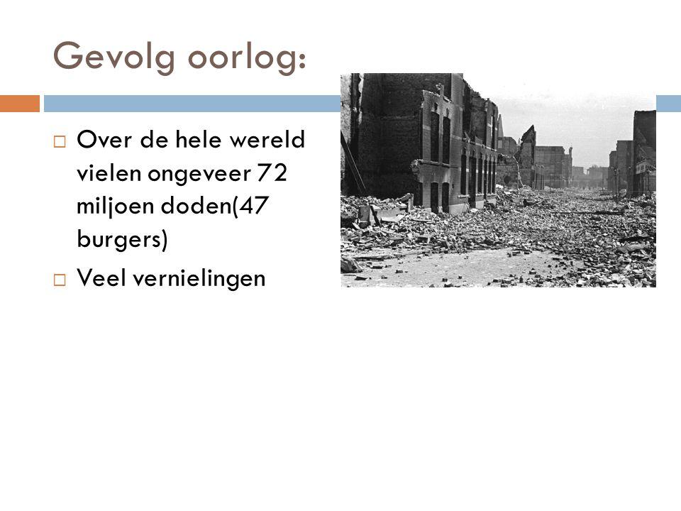 Gevolg oorlog:  Over de hele wereld vielen ongeveer 72 miljoen doden(47 burgers)  Veel vernielingen