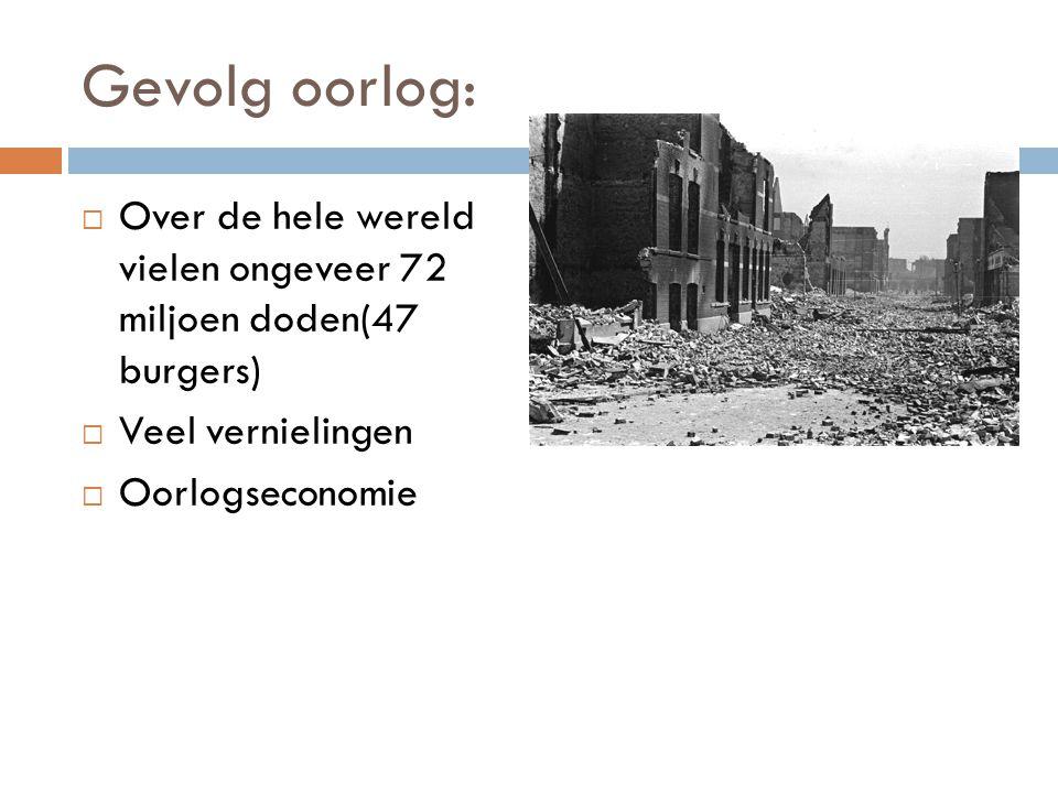 Gevolg oorlog:  Over de hele wereld vielen ongeveer 72 miljoen doden(47 burgers)  Veel vernielingen  Oorlogseconomie