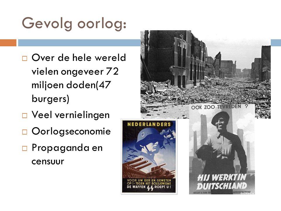 Gevolg oorlog:  Over de hele wereld vielen ongeveer 72 miljoen doden(47 burgers)  Veel vernielingen  Oorlogseconomie  Propaganda en censuur
