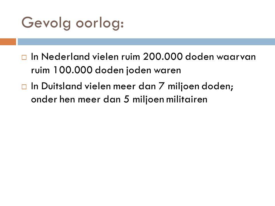 Gevolg oorlog:  In Nederland vielen ruim 200.000 doden waarvan ruim 100.000 doden joden waren  In Duitsland vielen meer dan 7 miljoen doden; onder h