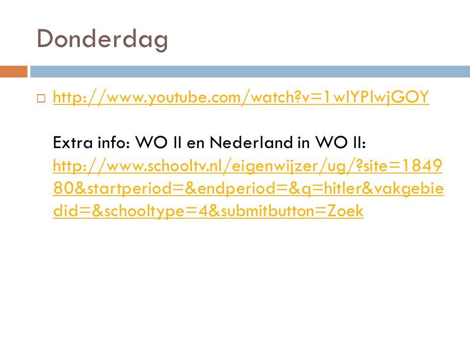 Donderdag  http://www.youtube.com/watch?v=1wlYPlwjGOY Extra info: WO II en Nederland in WO II: http://www.schooltv.nl/eigenwijzer/ug/?site=1849 80&st