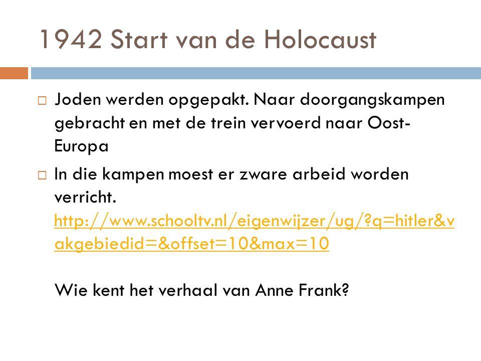 1942 Start van de Holocaust  Joden werden opgepakt. Naar doorgangskampen gebracht en met de trein vervoerd naar Oost- Europa  In die kampen moest er