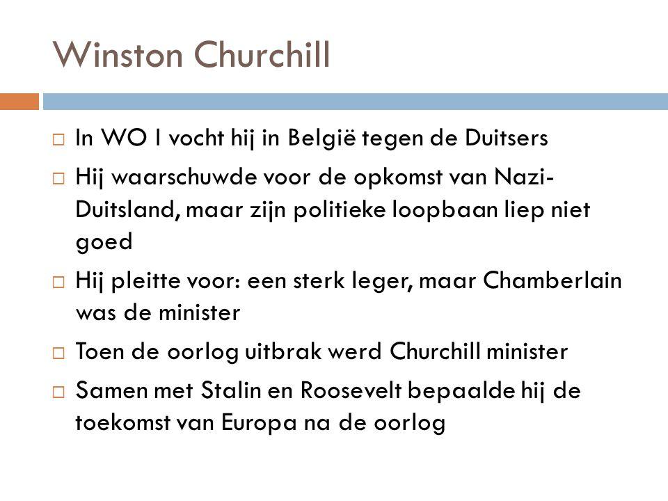Winston Churchill  In WO I vocht hij in België tegen de Duitsers  Hij waarschuwde voor de opkomst van Nazi- Duitsland, maar zijn politieke loopbaan