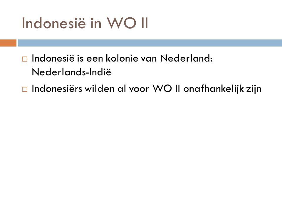 Indonesië in WO II  Indonesië is een kolonie van Nederland: Nederlands-Indië  Indonesiërs wilden al voor WO II onafhankelijk zijn