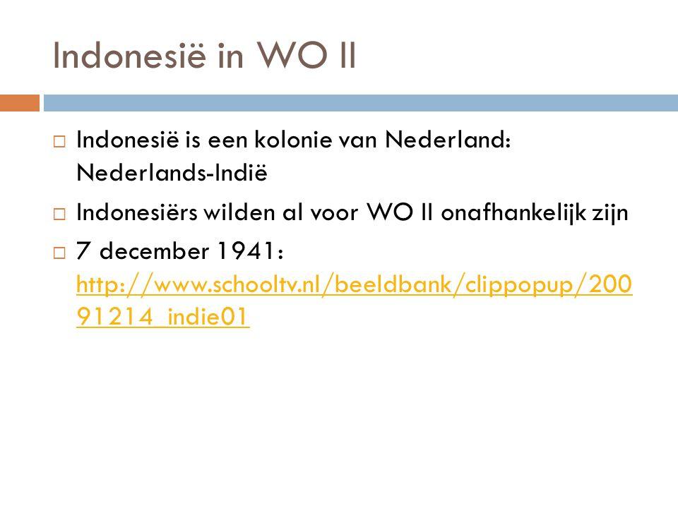 Indonesië in WO II  Indonesië is een kolonie van Nederland: Nederlands-Indië  Indonesiërs wilden al voor WO II onafhankelijk zijn  7 december 1941: