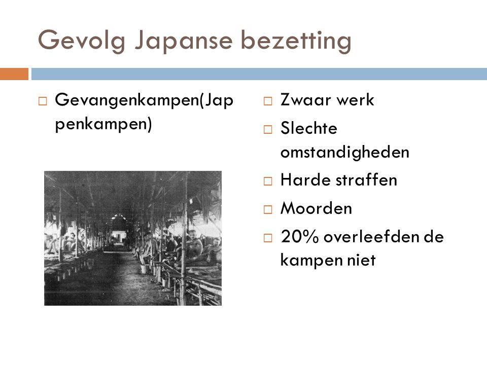 Gevolg Japanse bezetting  Gevangenkampen(Jap penkampen)  Zwaar werk  Slechte omstandigheden  Harde straffen  Moorden  20% overleefden de kampen