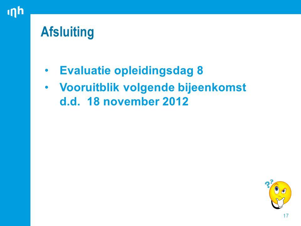 Evaluatie opleidingsdag 8 Vooruitblik volgende bijeenkomst d.d. 18 november 2012 Afsluiting 17