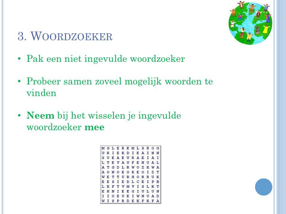 3. W OORDZOEKER Pak een niet ingevulde woordzoeker Probeer samen zoveel mogelijk woorden te vinden Neem bij het wisselen je ingevulde woordzoeker mee
