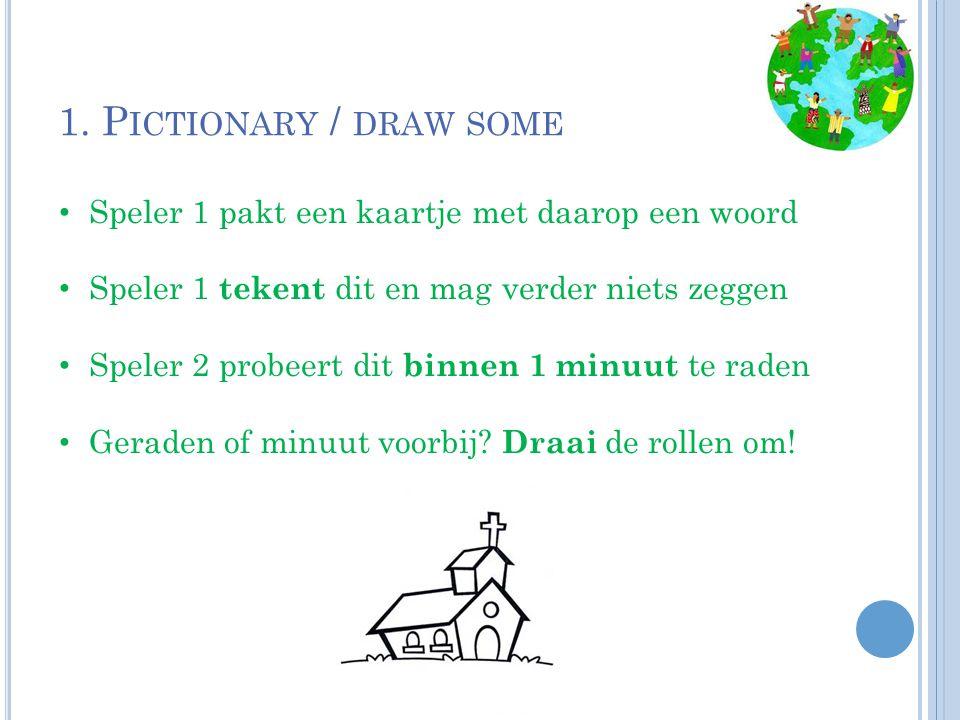 1. P ICTIONARY / DRAW SOME Speler 1 pakt een kaartje met daarop een woord Speler 1 tekent dit en mag verder niets zeggen Speler 2 probeert dit binnen