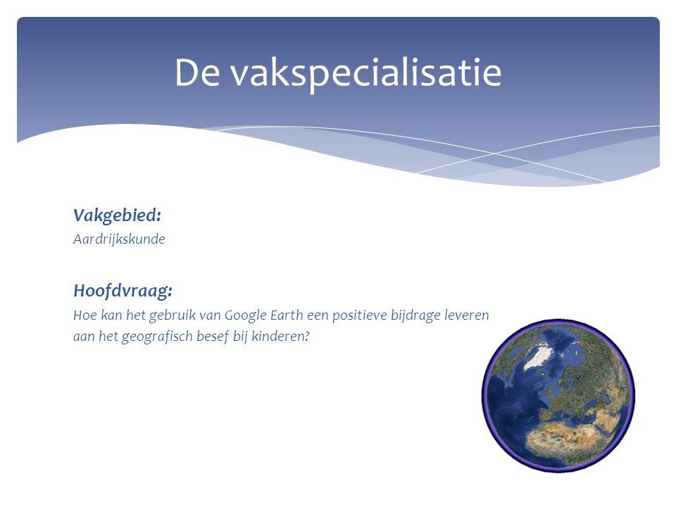 Vakgebied: Aardrijkskunde Hoofdvraag: Hoe kan het gebruik van Google Earth een positieve bijdrage leveren aan het geografisch besef bij kinderen? De v