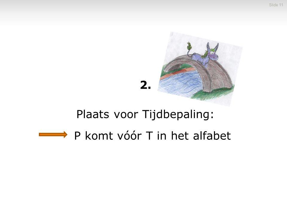 2. Plaats voor Tijdbepaling: Slide 11 P komt vóór T in het alfabet