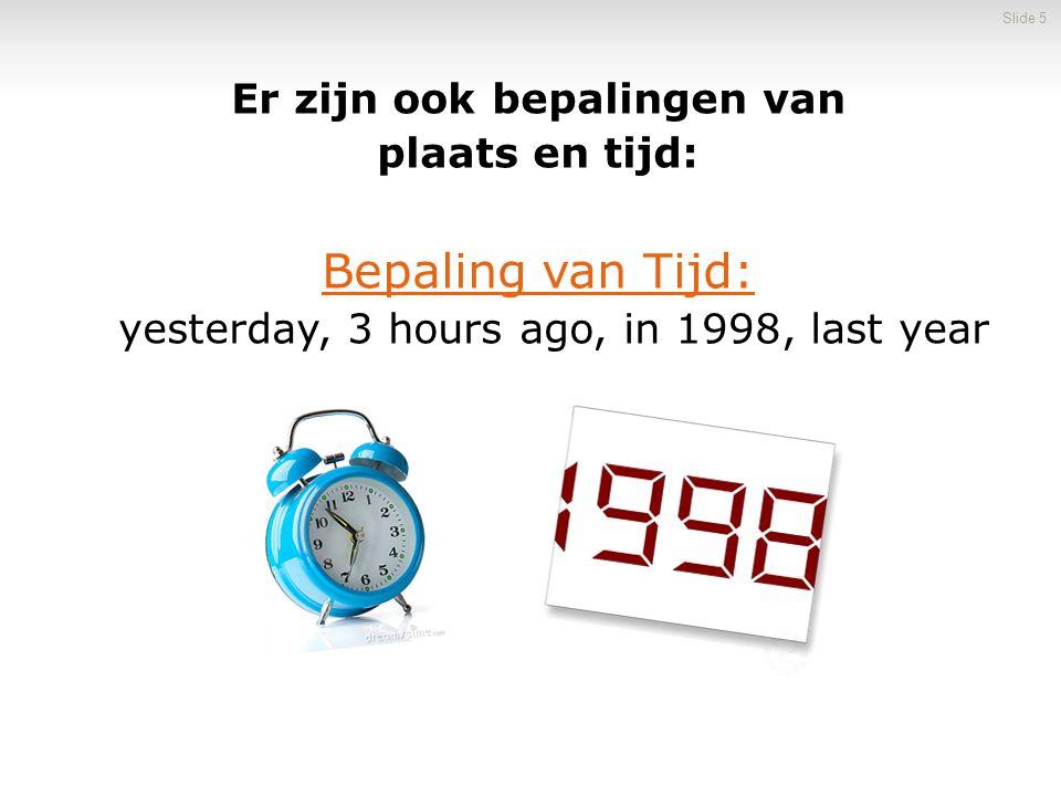 Er zijn ook bepalingen van plaats en tijd: Bepaling van Tijd: yesterday, 3 hours ago, in 1998, last year Slide 5
