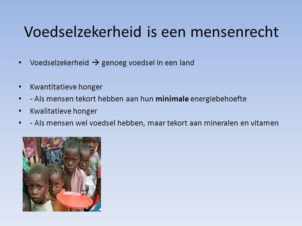 Voedselzekerheid is een mensenrecht Voedselzekerheid  genoeg voedsel in een land Kwantitatieve honger - Als mensen tekort hebben aan hun minimale energiebehoefte Kwalitatieve honger - Als mensen wel voedsel hebben, maar tekort aan mineralen en vitamen