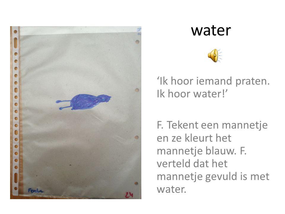 water 'Ik hoor iemand praten. Ik hoor water!' F. Tekent een mannetje en ze kleurt het mannetje blauw. F. verteld dat het mannetje gevuld is met water.