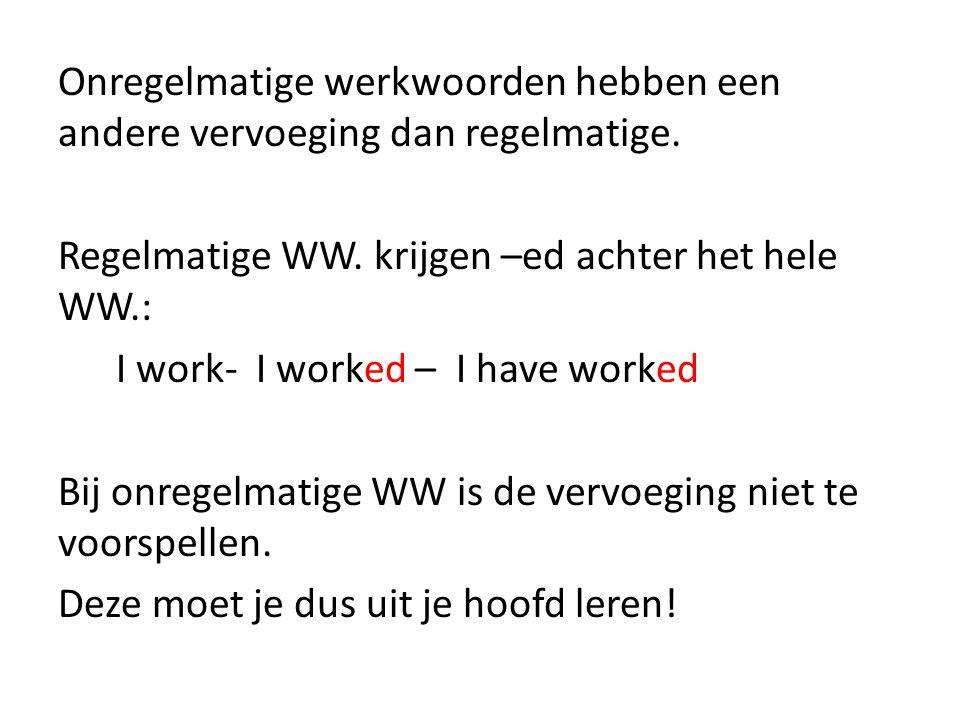 Onregelmatige werkwoorden hebben een andere vervoeging dan regelmatige. Regelmatige WW. krijgen –ed achter het hele WW.: I work- I worked – I have wor