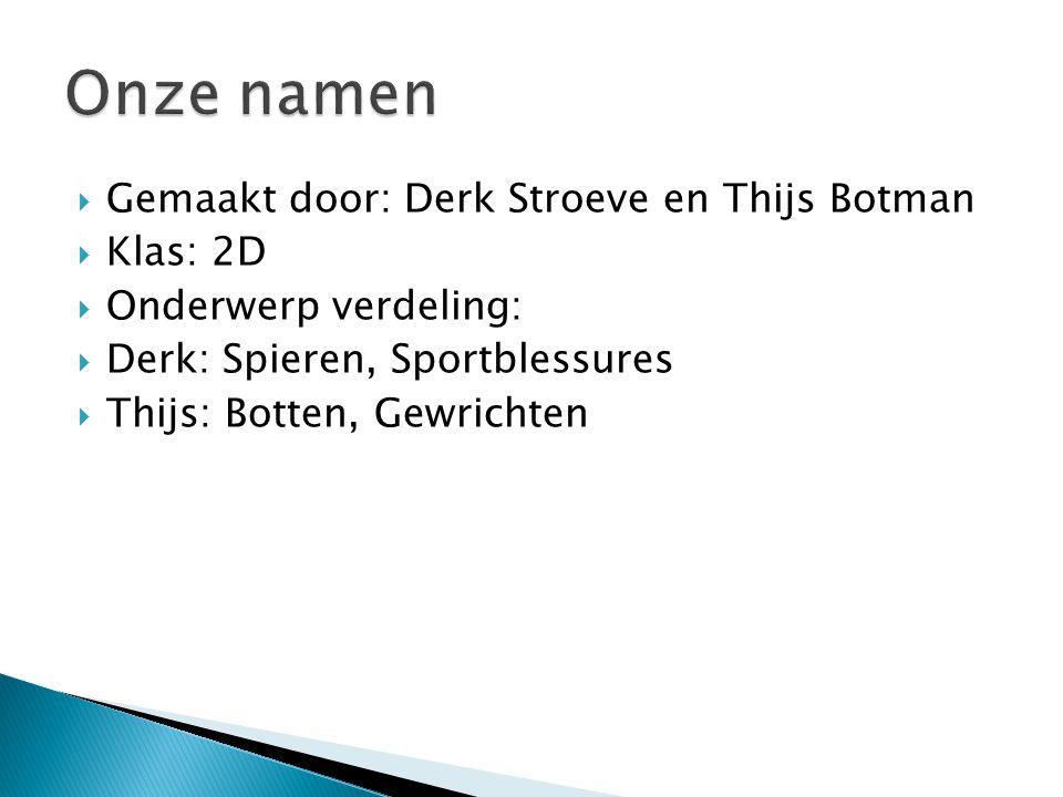  Gemaakt door: Derk Stroeve en Thijs Botman  Klas: 2D  Onderwerp verdeling:  Derk: Spieren, Sportblessures  Thijs: Botten, Gewrichten