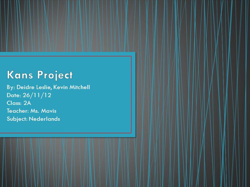 By: Deidre Leslie, Kevin Mitchell Date: 26/11/12 Class: 2A Teacher: Ms. Mavis Subject: Nederlands