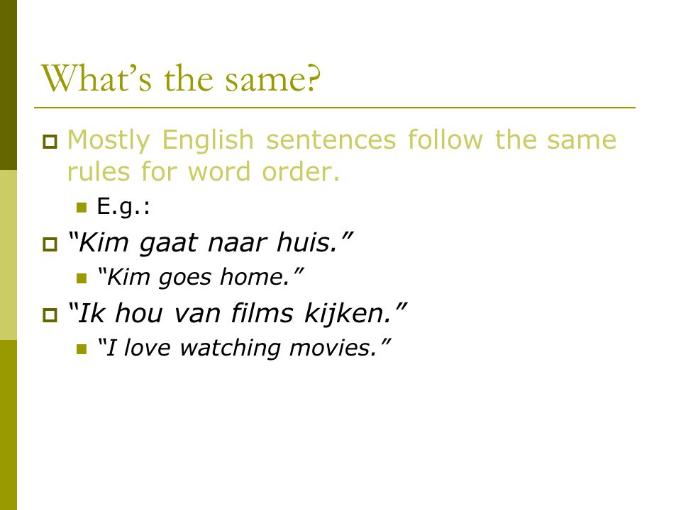 "What's the same?  Mostly English sentences follow the same rules for word order. E.g.:  ""Kim gaat naar huis."" ""Kim goes home.""  ""Ik hou van films k"