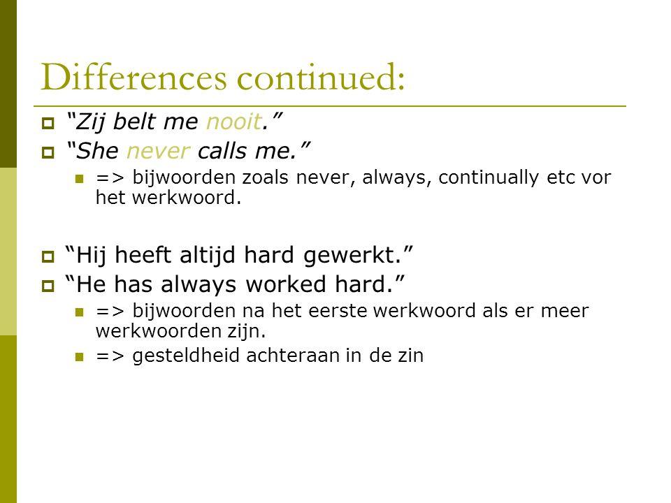 Differences continued:  Zij belt me nooit.  She never calls me. => bijwoorden zoals never, always, continually etc vor het werkwoord.