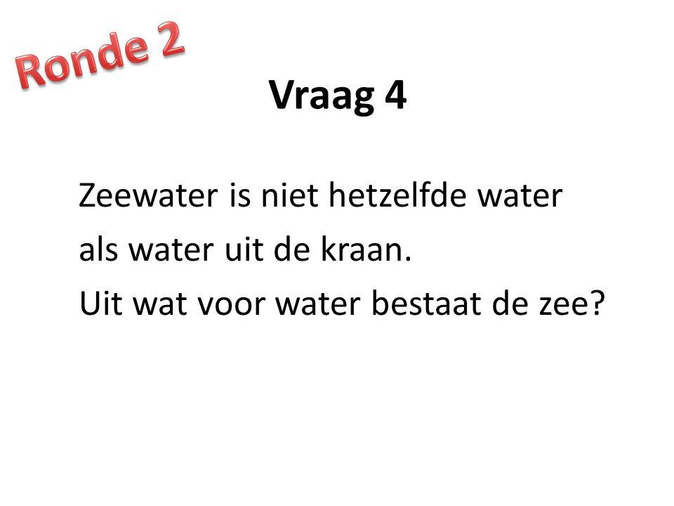 Vraag 4 Zeewater is niet hetzelfde water als water uit de kraan. Uit wat voor water bestaat de zee?