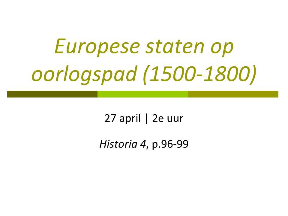 Europese staten op oorlogspad (1500-1800) 27 april | 2e uur Historia 4, p.96-99