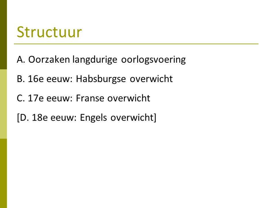 Structuur A. Oorzaken langdurige oorlogsvoering B. 16e eeuw: Habsburgse overwicht C. 17e eeuw: Franse overwicht [D. 18e eeuw: Engels overwicht]