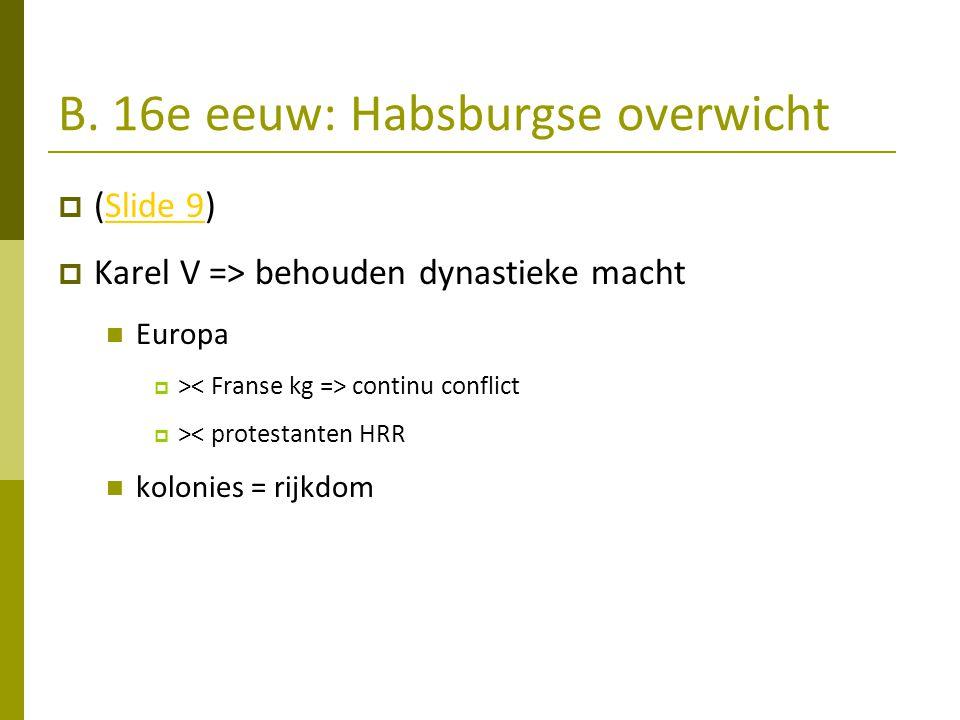 B. 16e eeuw: Habsburgse overwicht  (Slide 9)Slide 9  Karel V => behouden dynastieke macht Europa  > continu conflict  >< protestanten HRR kolonies