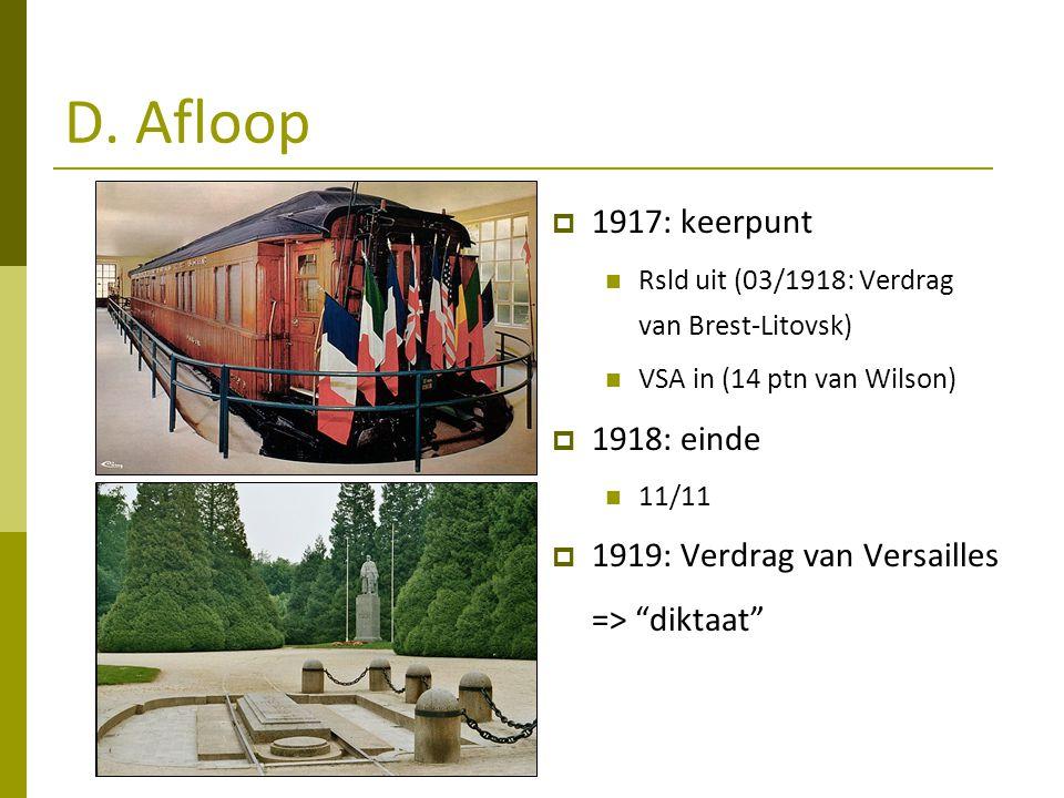 D. Afloop  1917: keerpunt Rsld uit (03/1918: Verdrag van Brest-Litovsk) VSA in (14 ptn van Wilson)  1918: einde 11/11  1919: Verdrag van Versailles